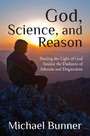 God, Science and Reason - Finding the Light of God Amidst the Darkness of Atheism and Dogmatism