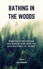 Bathing In The Woods - Discover Deceleration And Mindfulness With The Healing Power Of Nature (Increase Health, Satisfaction And Well-Being Through The Healing Power Of Nature)